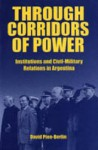 Through Corridors Of Power: Institutions And Civil Military Relations In Argentina - David Pion-Berlin