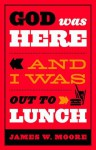 God Was Here and I Was Out to Lunch - James W. Moore