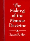 The Making of the Monroe Doctrine: , - Ernest R. May