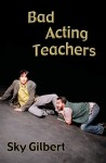 Bad Acting Teachers - Sky Gilbert