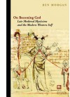 On Becoming God: Late Medieval Mysticism and the Modern Western Self - Ben Morgan