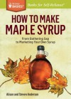How to Make Maple Syrup: From Gathering SAP to Marketing Your Own Syrup. a Storey Basics Title - Steve Anderson, Alison Anderson