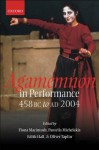 Agamemnon in Performance 458 BC to AD 2004 - Edith Hall, Fiona Macintosh, Pantelis Michelakis, Oliver Taplin