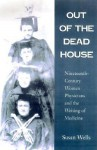 Out of the Dead House: Nineteenth-Century Women Physicians and the Writing of Medicine - Susan Wells