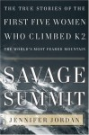 Savage Summit: The True Stories of the First Five Women Who Climbed K2, the World's Most Feared Mountain - Jennifer Jordan