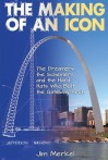 The Making of an Icon: The Dreamers, the Schemers, and the Hard Hats Who Built the Gateway Arch - Jim Merkel