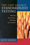 The Case Against Standardized Testing: Raising the Scores, Ruining the Schools - Alfie Kohn