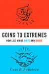 Going to Extremes: How Like Minds Unite and Divide - Cass R. Sunstein