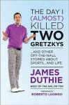 The Day I (Almost) Killed Two Gretzkys: And Other Off The Wall Stories About Sports...And Life - James Duthie
