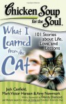 Chicken Soup for the Soul: What I Learned from the Cat: 101 Stories about Life, Love, and Lessons - Jack Canfield, Mark Victor Hansen, Amy Newmark, Kristiana Glavin, Wendy Diamond