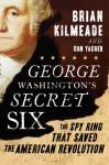 George Washington's Secret Six: The Spy Ring That Saved the American Revolution - Brian Kilmeade, Don Yaeger