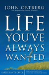 The Life You've Always Wanted: Participant's Guide: Six Sessions on Spiritual Disciplines for Ordinary People - John Ortberg, Stephen Sorenson, Amanda Sorenson