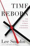 Time Reborn: From the Crisis in Physics to the Future of the Universe - Lee Smolin