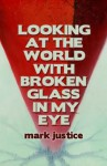 Looking at the World with Broken Glass in My Eye - Mark Justice