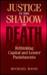 Justice in the Shadow of Death: Rethinking Capital and Lesser Punishments - Michael Davis