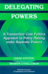 Delegating Powers: A Transaction Cost Politics Approach to Policy Making Under Separate Powers - David Epstein, Sharyn O'Halloran