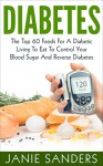 DIABETES:The Top 60 Foods For A Diabetic Living To Eat To Control Your Blood Sugar And Reverse Diabetes Including FREE BONUS ( Over 500 Delicious Diabetic ... Diet,smart blood sugar,sugar detox) - Janie Sanders, Diabetic living, Diabetic