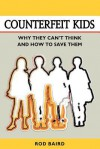 Counterfeit Kids: Why they can't think and how to save them - Rod Baird, William L. Fox