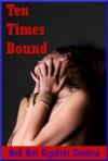 Ten Times Bound: Ten Stories of Erotic Bondage - Sarah Blitz, Connie Hastings, Nycole Folk, Amy Dupont, Angela Ward, Andi Allyn, Casey Strackner, Maggie Fremont, Regina Ransom, Constance Slight