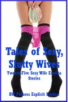 Tales of Sexy, Slutty Wives: Twenty-Five Sexy Wife Erotica Stories - Skyler French, Karla Sweet, Andrea Tuppens, Tara Skye, Savannah Deeds
