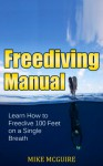 Freediving Manual: Learn How to Freedive 100 Feet on a Single Breath (Spearfishing and Freediving Book 2) - Mike McGuire