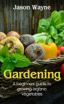 Gardening: A Beginner's Guide to Growing Organic Vegetables to Live a Healthy Life (organic gardening, nutrition, vegetables, health, hydroponics, plants) - Jason Wayne
