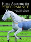 Horse Anatomy for Performance: A Practical Guide to Training, Riding and Horse Care - Gillian Higgins, Stephanie Martin