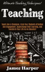 Teaching: Ultimate Teaching Techniques! - Teach Like A Champion, Grab Your Students' Attention And Engagement, Supercharge Their Learning, and Transform ... Creativity, Productivity, Self Confidence) - James Harper
