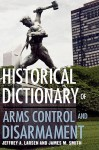 Historical Dictionary of Arms Control and Disarmament - Jeffrey A. Larsen
