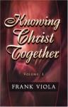 Knowing Christ Together Volume 1 - Frank Viola