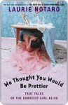 We Thought You Would Be Prettier: True Tales of the Dorkiest Girl Alive - Laurie Notaro