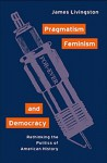 Pragmatism, Feminism, and Democracy: Rethinking the Politics of American History - James Livingston