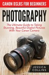 Photography: Canon DSLRs For Beginners - The Ultimate Guide to Taking Stunning, Beautiful Digital Pictures With Your Canon Camera (Digital Photography, Photography Books, DSLR Photography) - Jessica Collins