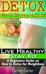 Detox Cleanse Live Healthy and Stay Fit: A Beginners Guide On How To Detox For Weight Loss - Carmen Carter