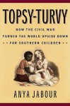 Topsy-Turvy: How the Civil War Turned the World Upside Down for Southern Children - Anya Jabour