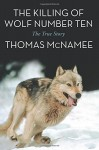 The Killing of Wolf Number Ten: The True Story - Thomas McNamee
