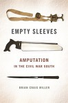 Empty Sleeves: Amputation in the Civil War South (UnCivil Wars Ser.) - Brian Miller, Stephen Berry, Amy Taylor