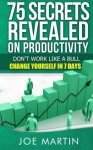 75 Secrets Revealed on Productivity: Don't Work Like a Bull. Change Yourself in 7 Days (10 Mins A Day) (Volume 1) - Joe Martin