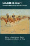 Soldiers West: Biographies from the Military Frontier - Paul Andrew Hutton, Paul Andrew Hutton