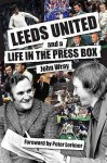 Leeds United And A Life In The Press Box - John Wray
