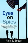 Eyes on Spies: Congress and the United States Intelligence Community - Amy B. Zegart
