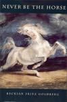Never Be the Horse - Beckian Fritz Goldberg