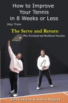 How to Improve Your Tennis in 8 Weeks or Less: Step Three The Serve and Return (The Serve and Return including the Forehand and Backhand Smash) - Andrew Magrath, John Littleford