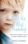 Tell Me Why, Mummy: A Little Boy's Struggle to Survive. A Mother's Shameful Secret. The Power to Forgive. - David Thomas