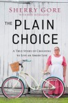 The Plain Choice: A True Story of Choosing to Live an Amish Life - Sherry Gore