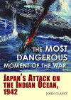 """""""The Most Dangerous Moment of the War"""": Japan's Attack on the Indian Ocean, 1942 - John Clancy"""