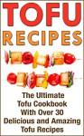 Tofu Recipes: The Ultimate Tofu Cookbook With Over 30 Delicious And Amazing Tofu Recipes (TOFU COOKBOOK, TOFU RECIPES, TOFU SMOOTHIES, TOFU DESSERTS, TOFU COOKERY, TOFU RECIPE COOKBOOK, TOFU DISHES) - Brian Lee