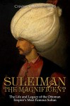 Suleiman the Magnificent: The Life and Legacy of the Ottoman Empire's Most Famous Sultan - Charles River Editors