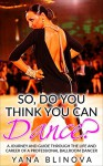So, Do You Think You Can Dance?: A Journey and Guide Through The Life and Career of a Professional Ballroom Dancer - Ty Julian, Stephen Knox
