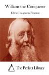 William the Conqueror - Edward Augustus Freeman, The Perfect Library